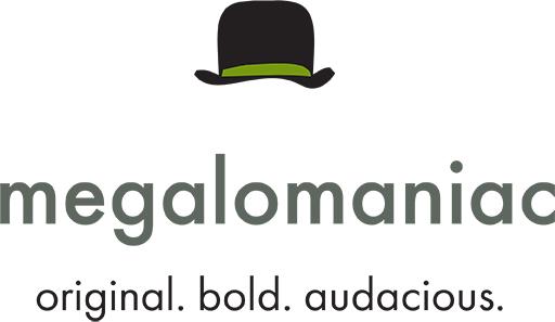 Megalomaniac - original. bold. audacious.